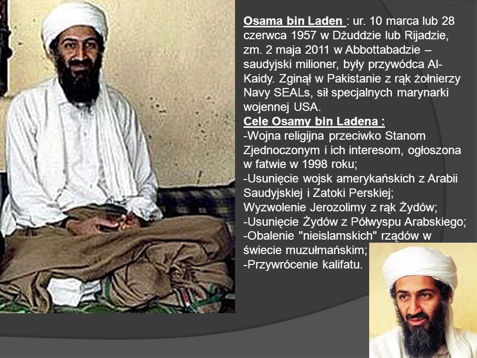 Osama bin Laden : ur. 10 marca lub 28 czerwca 1957 w Dżuddzie lub Rijadzie, zm. 2 maja 2011 w Abbottabadzie – saudyjski milioner, były przywódca Al- K