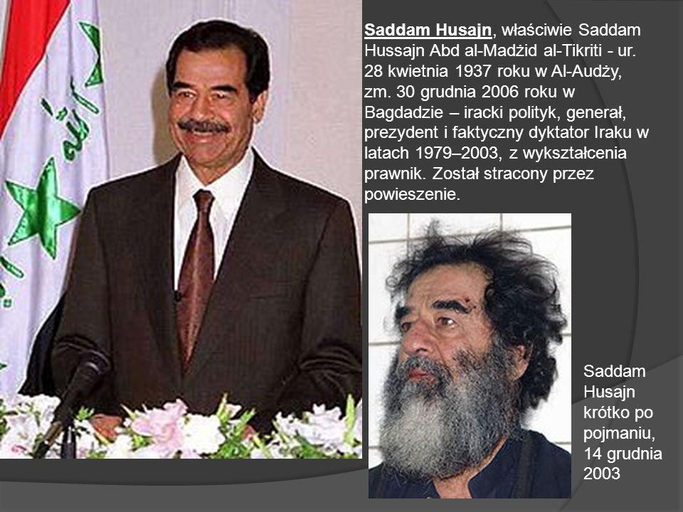 Saddam Husajn, właściwie Saddam Hussajn Abd al-Madżid al-Tikriti - ur. 28 kwietnia 1937 roku w Al-Audży, zm. 30 grudnia 2006 roku w Bagdadzie – iracki