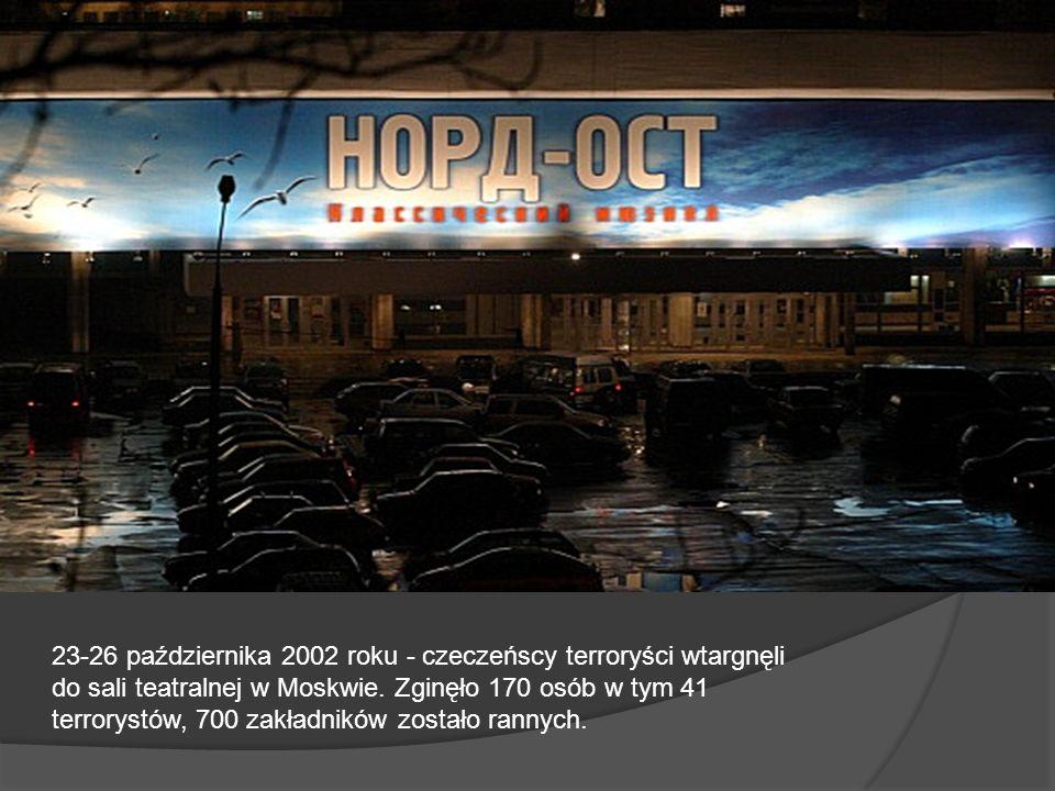 23-26 października 2002 roku - czeczeńscy terroryści wtargnęli do sali teatralnej w Moskwie. Zginęło 170 osób w tym 41 terrorystów, 700 zakładników zo