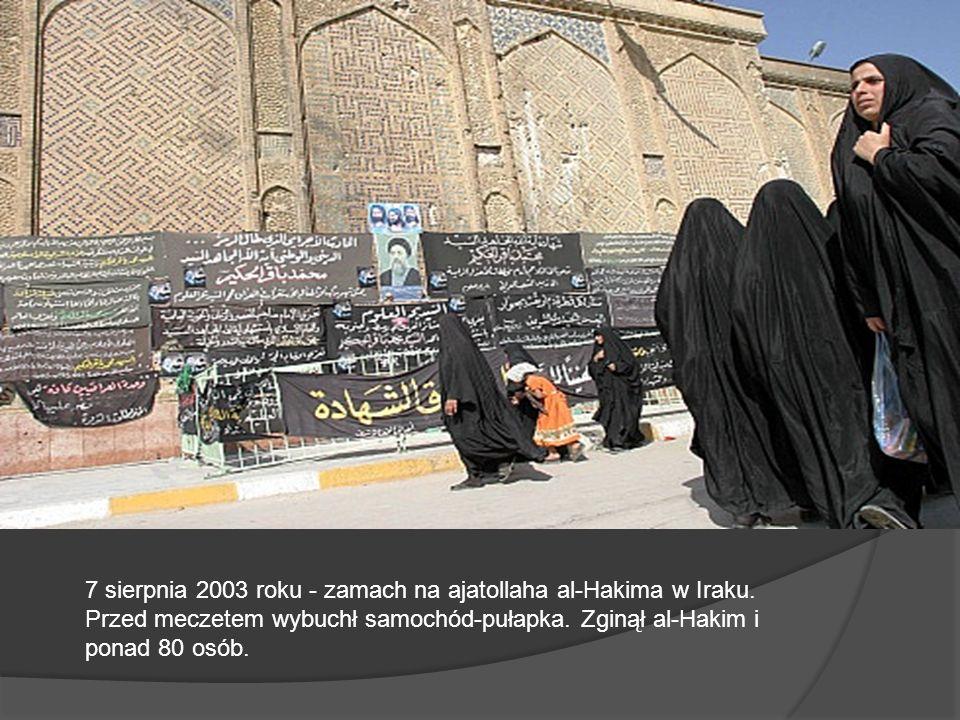 7 sierpnia 2003 roku - zamach na ajatollaha al-Hakima w Iraku. Przed meczetem wybuchł samochód-pułapka. Zginął al-Hakim i ponad 80 osób.