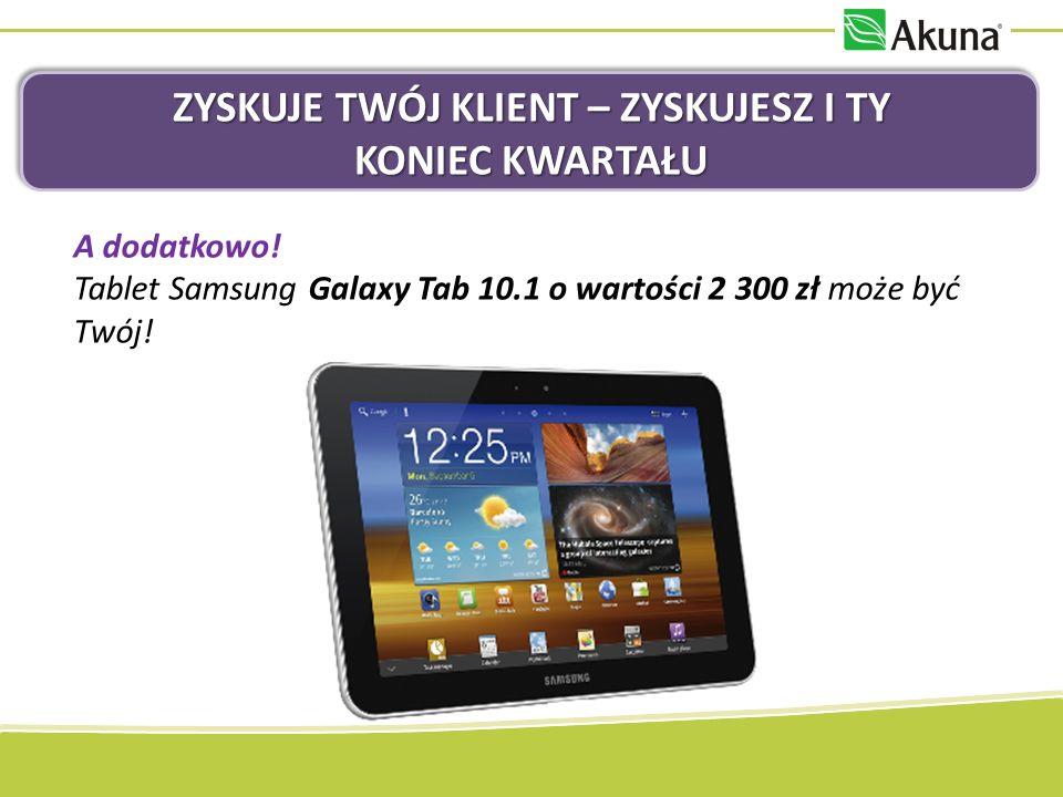 ZYSKUJE TWÓJ KLIENT – ZYSKUJESZ I TY KONIEC KWARTAŁU A dodatkowo! Tablet Samsung Galaxy Tab 10.1 o wartości 2 300 zł może być Twój!
