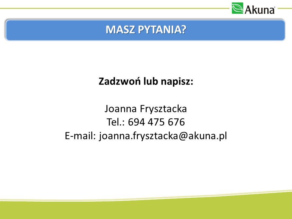 MASZ PYTANIA? Zadzwoń lub napisz: Joanna Frysztacka Tel.: 694 475 676 E-mail: joanna.frysztacka@akuna.pl
