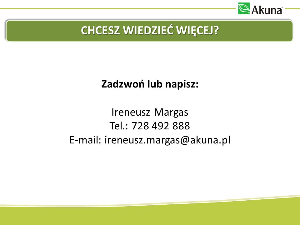 CHCESZ WIEDZIEĆ WIĘCEJ? Zadzwoń lub napisz: Ireneusz Margas Tel.: 728 492 888 E-mail: ireneusz.margas@akuna.pl