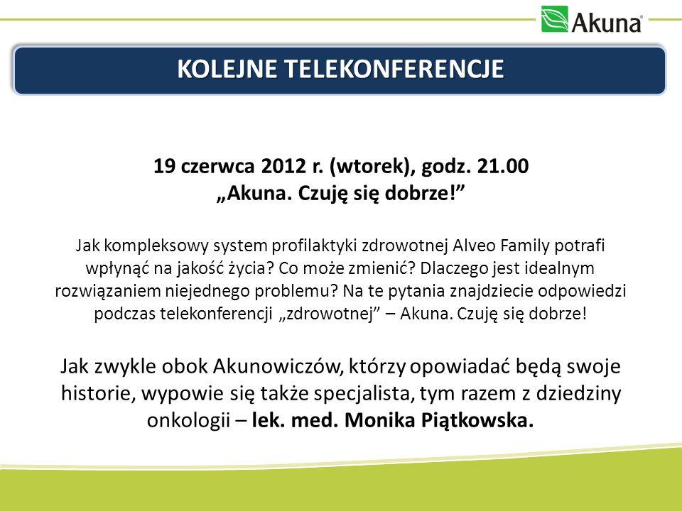 KOLEJNE TELEKONFERENCJE 19 czerwca 2012 r. (wtorek), godz. 21.00 Akuna. Czuję się dobrze! Jak kompleksowy system profilaktyki zdrowotnej Alveo Family