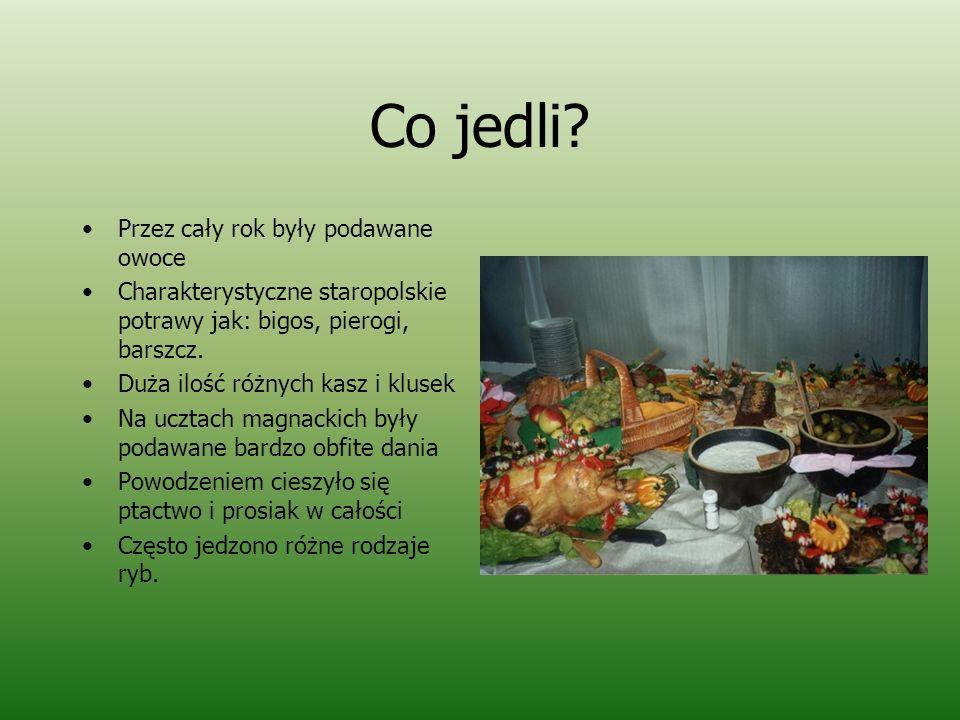 Co jedli? Przez cały rok były podawane owoce Charakterystyczne staropolskie potrawy jak: bigos, pierogi, barszcz. Duża ilość różnych kasz i klusek Na