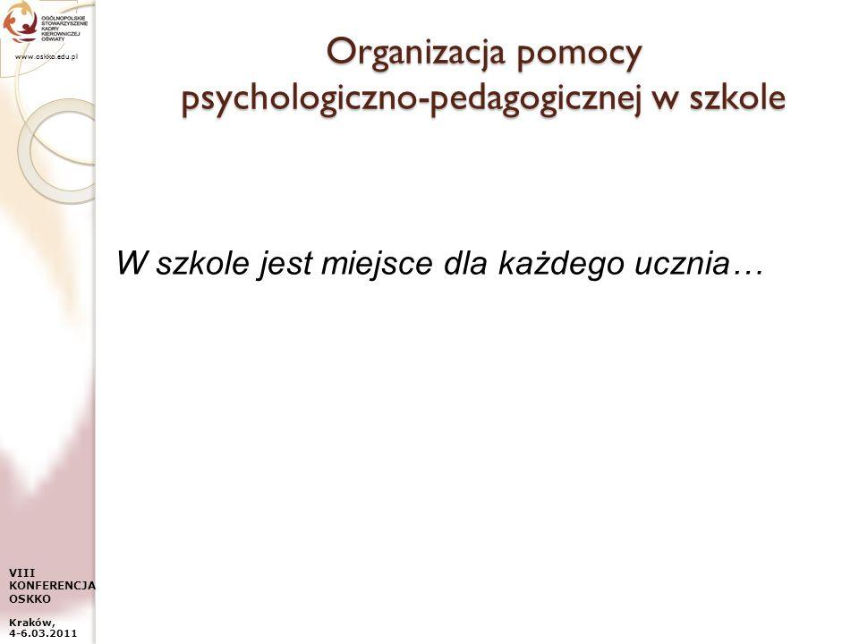 www.oskko.edu.pl VIII KONFERENCJA OSKKO Kraków, 4-6.03.2011 Organizacja pomocy psychologiczno-pedagogicznej w szkole W szkole jest miejsce dla każdego