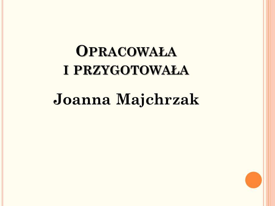 O PRACOWAŁA I PRZYGOTOWAŁA Joanna Majchrzak