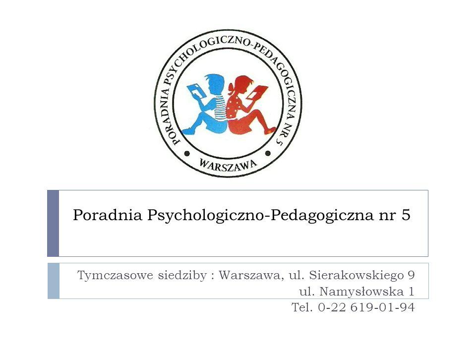 Poradnia Psychologiczno-Pedagogiczna nr 5 Tymczasowe siedziby : Warszawa, ul. Sierakowskiego 9 ul. Namysłowska 1 Tel. 0-22 619-01-94