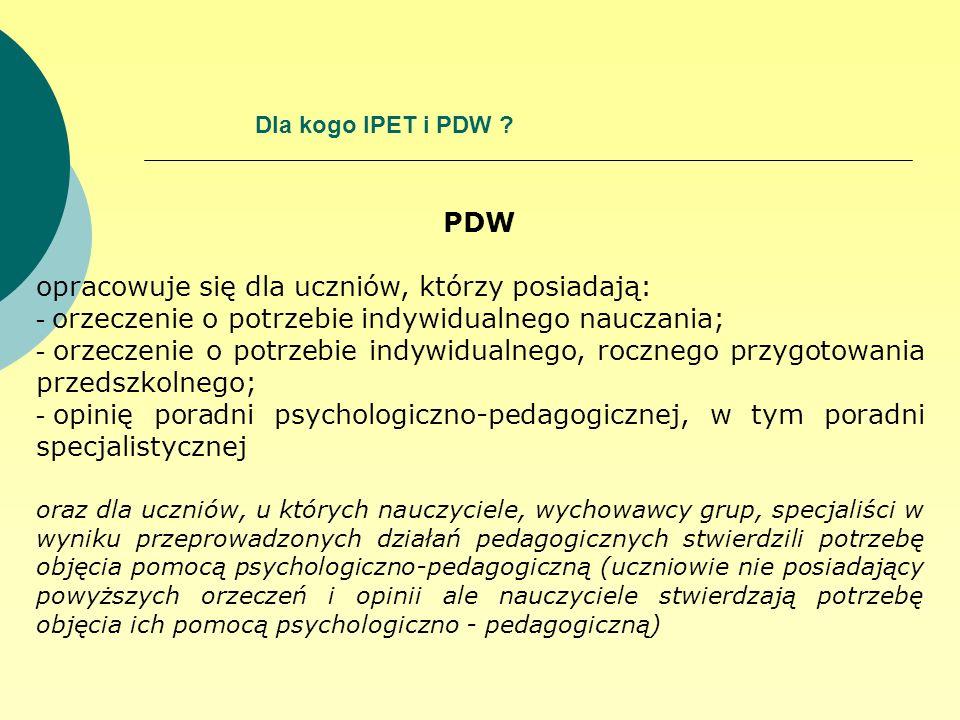 Dla kogo IPET i PDW ? PDW opracowuje się dla uczniów, którzy posiadają: - orzeczenie o potrzebie indywidualnego nauczania; - orzeczenie o potrzebie in