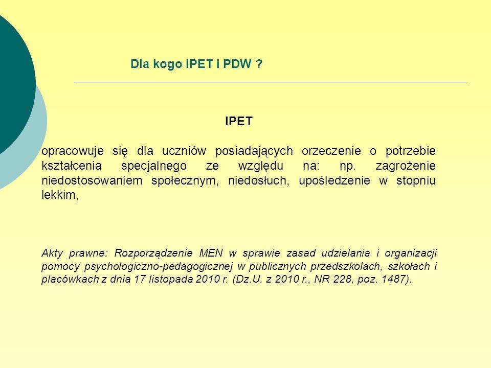 Dla kogo IPET i PDW ? IPET opracowuje się dla uczniów posiadających orzeczenie o potrzebie kształcenia specjalnego ze względu na: np. zagrożenie niedo