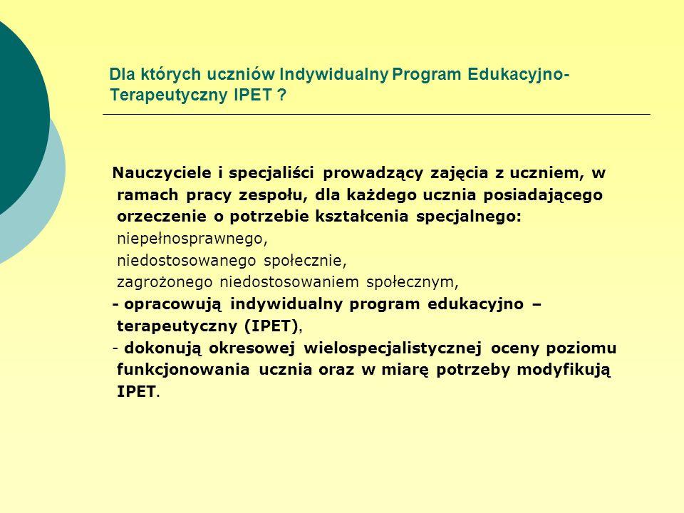 Dla których uczniów Indywidualny Program Edukacyjno- Terapeutyczny IPET ? Nauczyciele i specjaliści prowadzący zajęcia z uczniem, w ramach pracy zespo