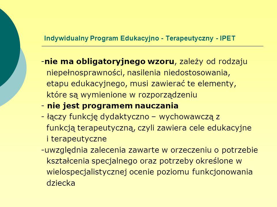 Indywidualny Program Edukacyjno - Terapeutyczny - IPET -nie ma obligatoryjnego wzoru, zależy od rodzaju niepełnosprawności, nasilenia niedostosowania,