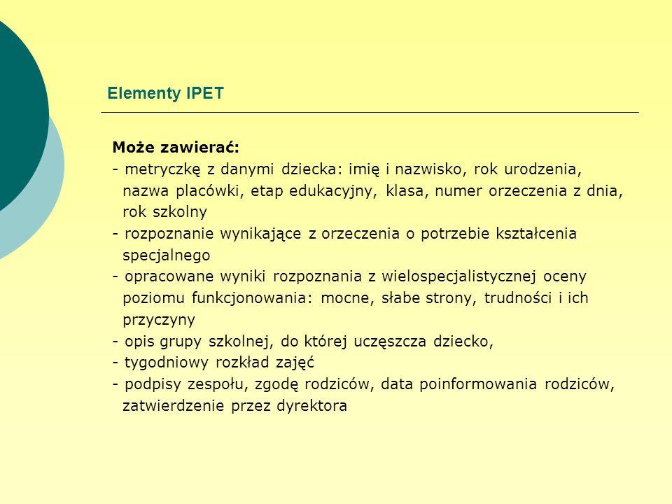 Elementy IPET Może zawierać: - metryczkę z danymi dziecka: imię i nazwisko, rok urodzenia, nazwa placówki, etap edukacyjny, klasa, numer orzeczenia z