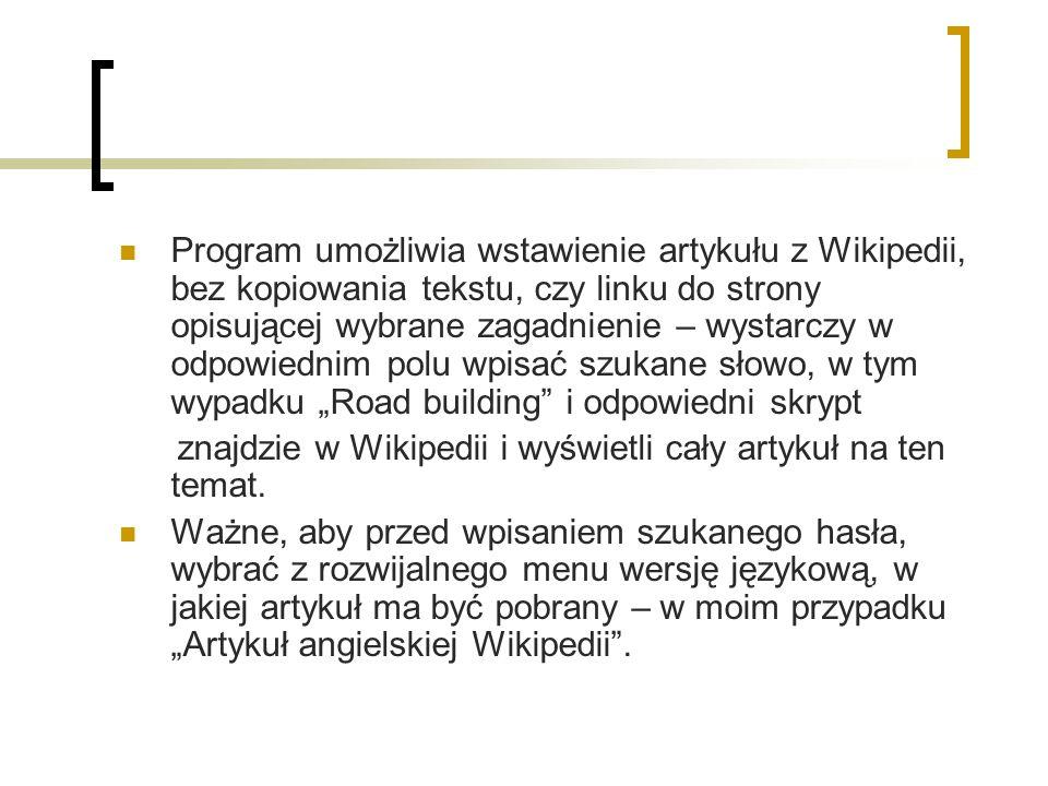 Program umożliwia wstawienie artykułu z Wikipedii, bez kopiowania tekstu, czy linku do strony opisującej wybrane zagadnienie – wystarczy w odpowiednim polu wpisać szukane słowo, w tym wypadku Road building i odpowiedni skrypt znajdzie w Wikipedii i wyświetli cały artykuł na ten temat.