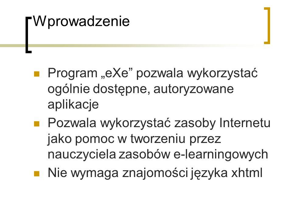 Wprowadzenie Program eXe pozwala wykorzystać ogólnie dostępne, autoryzowane aplikacje Pozwala wykorzystać zasoby Internetu jako pomoc w tworzeniu przez nauczyciela zasobów e-learningowych Nie wymaga znajomości języka xhtml