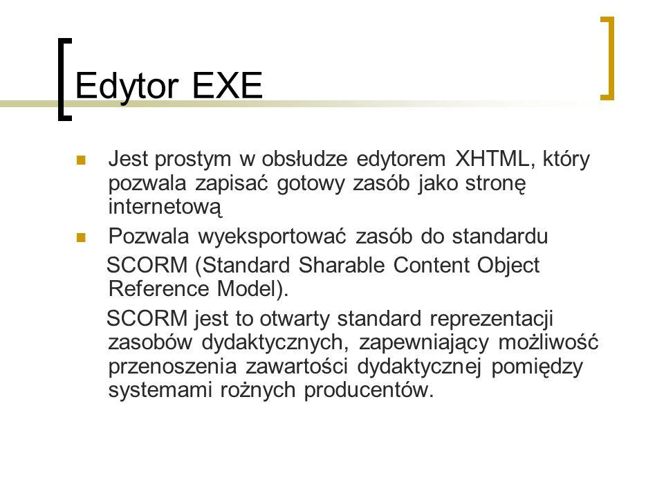 Edytor EXE Jest prostym w obsłudze edytorem XHTML, który pozwala zapisać gotowy zasób jako stronę internetową Pozwala wyeksportować zasób do standardu SCORM (Standard Sharable Content Object Reference Model).