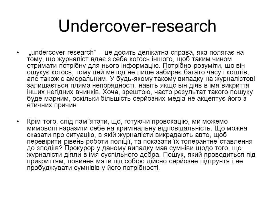 Undercover-research undercover-research – це досить делікатна справа, яка полягає на тому, що журналіст вдає з себе когось іншого, щоб таким чином отримати потрібну для нього інформацію.