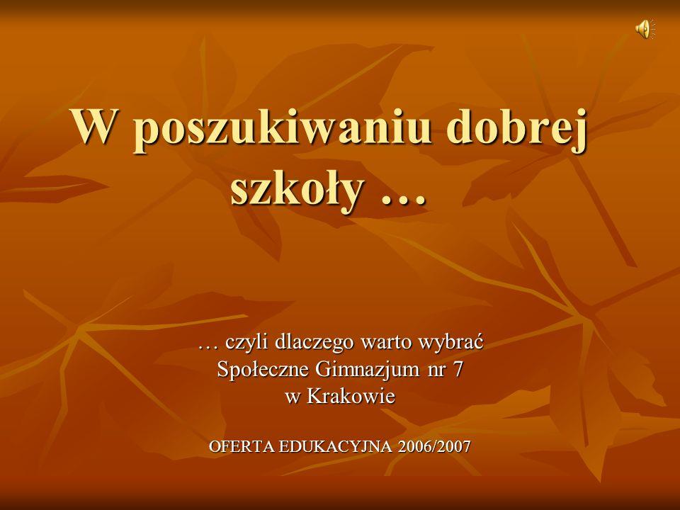 W poszukiwaniu dobrej szkoły … … czyli dlaczego warto wybrać Społeczne Gimnazjum nr 7 w Krakowie OFERTA EDUKACYJNA 2006/2007