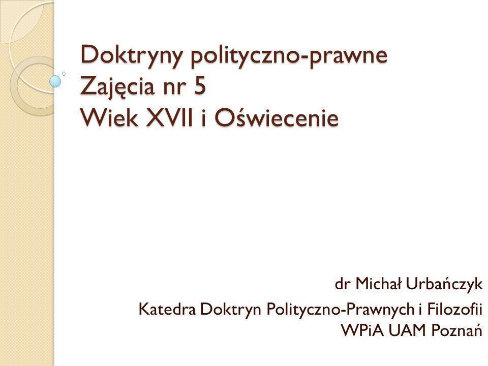 Doktryny polityczno-prawne Zajęcia nr 5 Wiek XVII i Oświecenie dr Michał Urbańczyk Katedra Doktryn Polityczno-Prawnych i Filozofii WPiA UAM Poznań