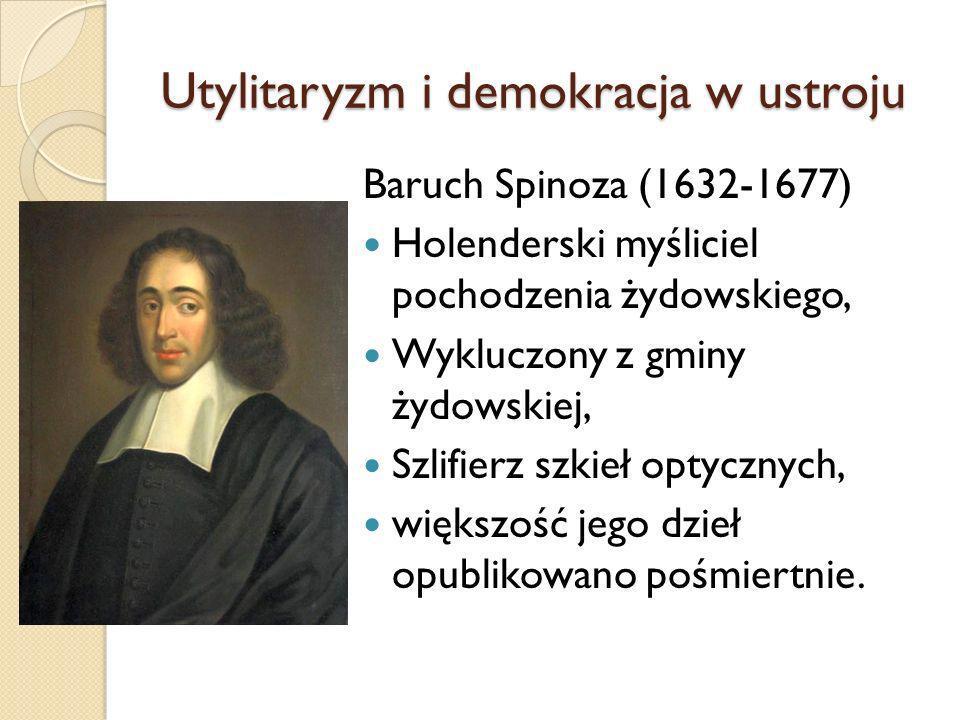 Utylitaryzm i demokracja w ustroju Baruch Spinoza (1632-1677) Holenderski myśliciel pochodzenia żydowskiego, Wykluczony z gminy żydowskiej, Szlifierz