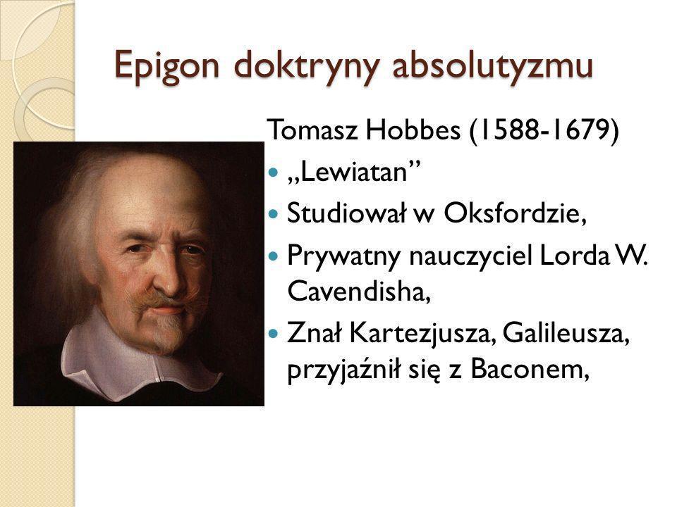 Epigon doktryny absolutyzmu Tomasz Hobbes (1588-1679) Lewiatan Studiował w Oksfordzie, Prywatny nauczyciel Lorda W. Cavendisha, Znał Kartezjusza, Gali