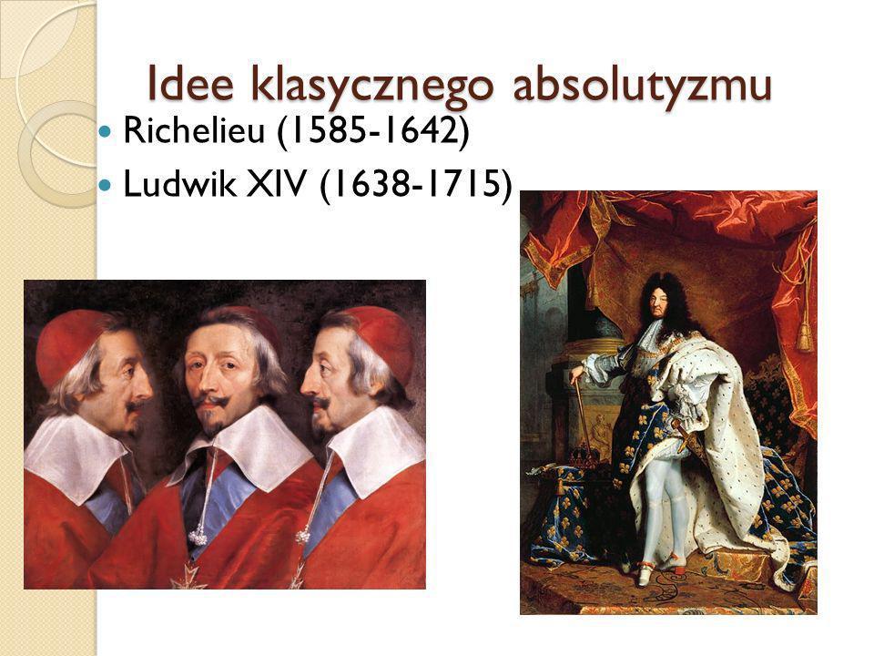 Idee klasycznego absolutyzmu Richelieu (1585-1642) Ludwik XIV (1638-1715)