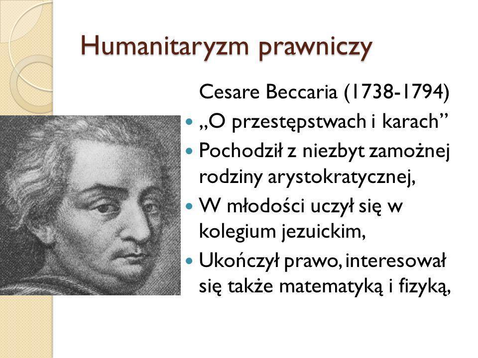 Humanitaryzm prawniczy Cesare Beccaria (1738-1794) O przestępstwach i karach Pochodził z niezbyt zamożnej rodziny arystokratycznej, W młodości uczył s