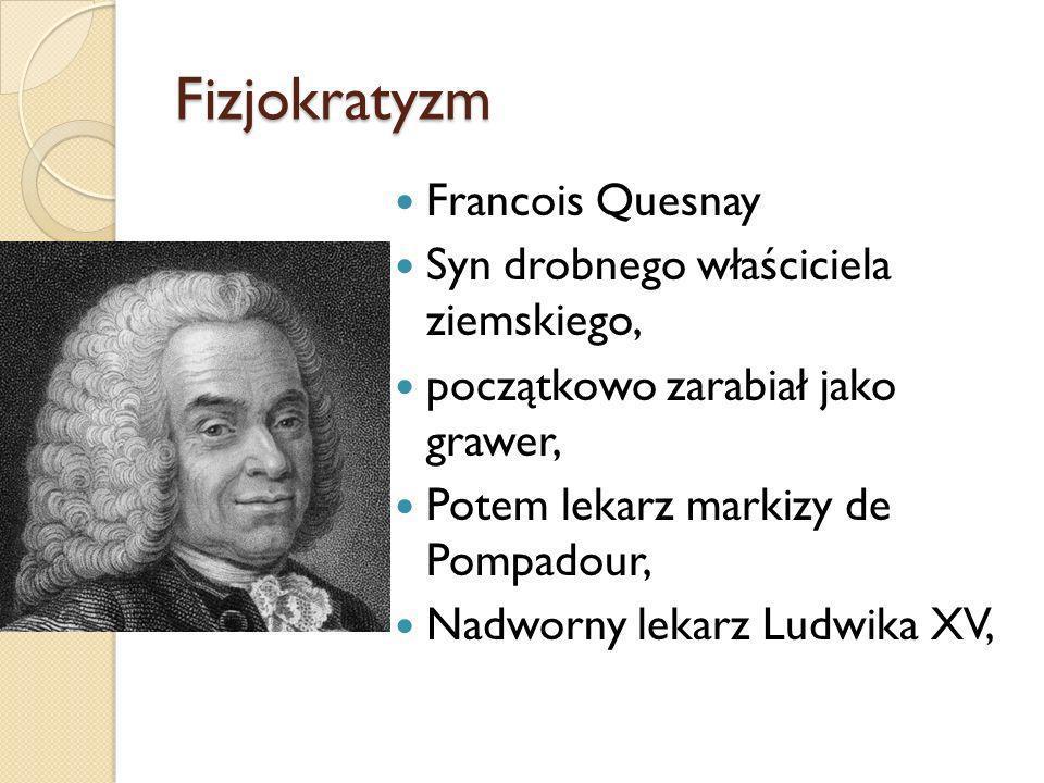 Fizjokratyzm Francois Quesnay Syn drobnego właściciela ziemskiego, początkowo zarabiał jako grawer, Potem lekarz markizy de Pompadour, Nadworny lekarz