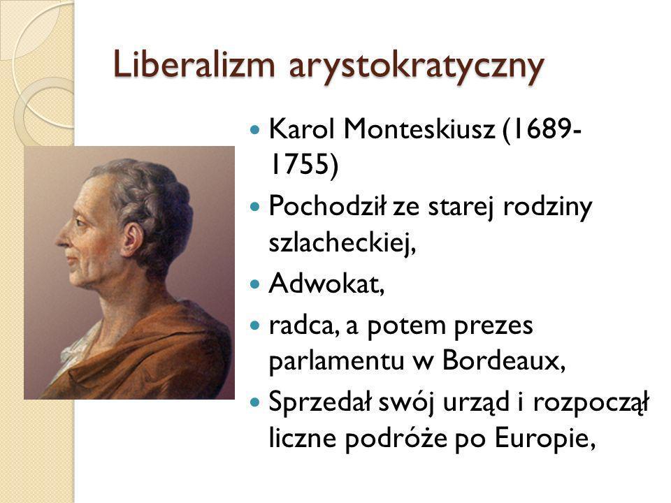 Liberalizm arystokratyczny Karol Monteskiusz (1689- 1755) Pochodził ze starej rodziny szlacheckiej, Adwokat, radca, a potem prezes parlamentu w Bordea