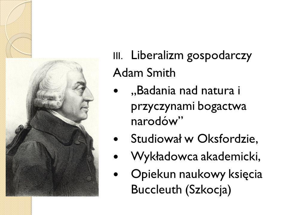III. Liberalizm gospodarczy Adam Smith Badania nad natura i przyczynami bogactwa narodów Studiował w Oksfordzie, Wykładowca akademicki, Opiekun naukow