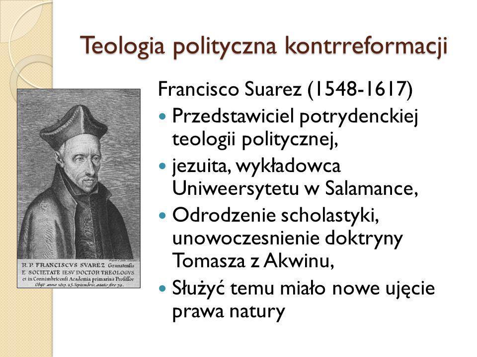 Teologia polityczna kontrreformacji Francisco Suarez (1548-1617) Przedstawiciel potrydenckiej teologii politycznej, jezuita, wykładowca Uniweersytetu