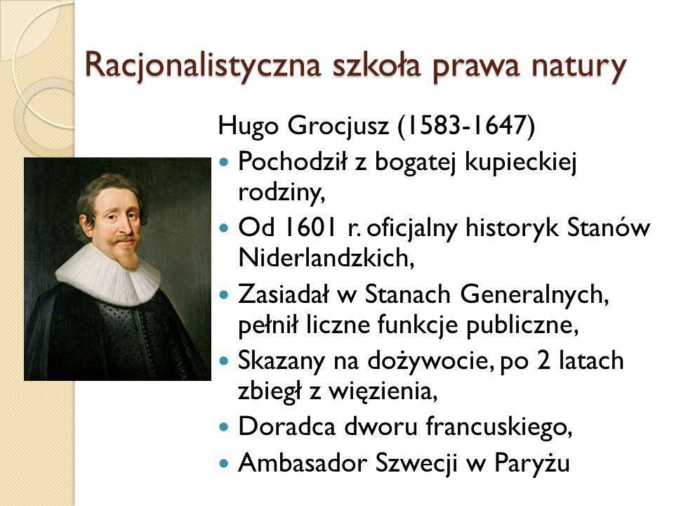 Racjonalistyczna szkoła prawa natury Hugo Grocjusz (1583-1647) Pochodził z bogatej kupieckiej rodziny, Od 1601 r. oficjalny historyk Stanów Niderlandz