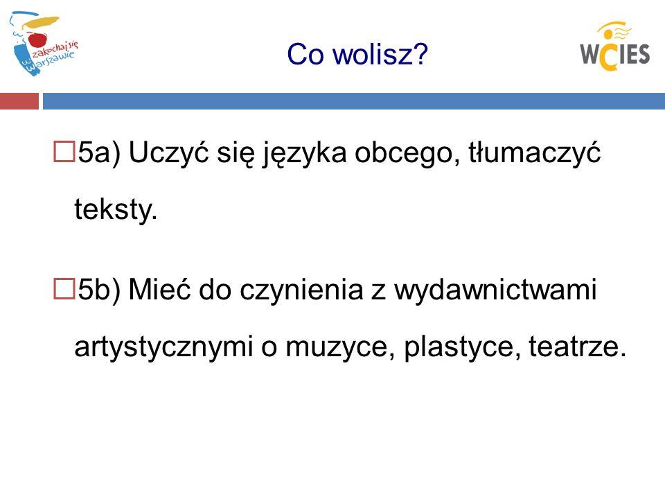 5a) Uczyć się języka obcego, tłumaczyć teksty. 5b) Mieć do czynienia z wydawnictwami artystycznymi o muzyce, plastyce, teatrze. Co wolisz?