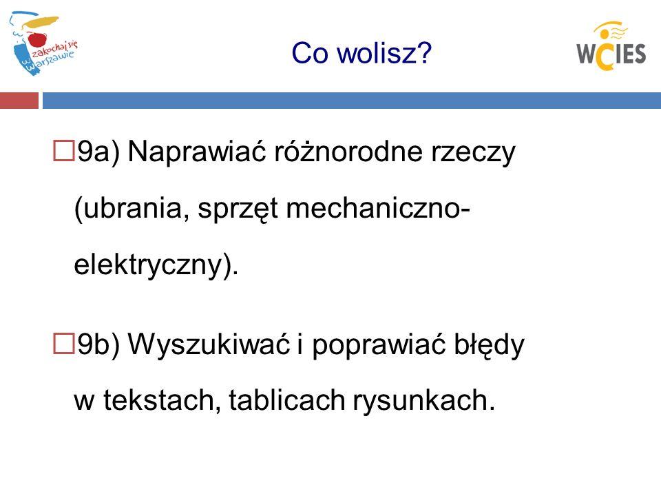 9a) Naprawiać różnorodne rzeczy (ubrania, sprzęt mechaniczno- elektryczny). 9b) Wyszukiwać i poprawiać błędy w tekstach, tablicach rysunkach. Co wolis