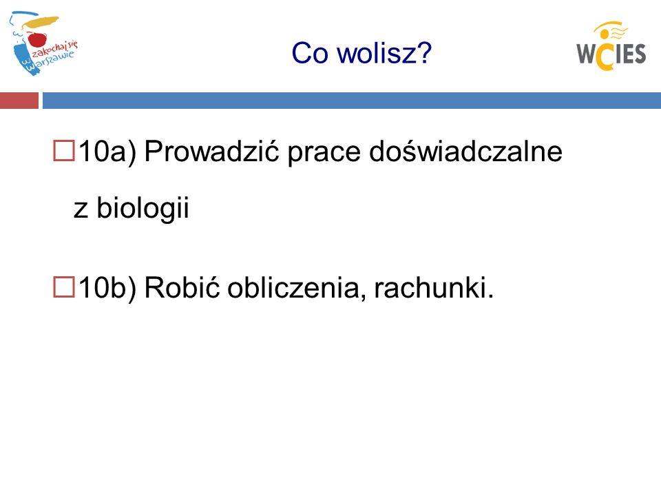 10a) Prowadzić prace doświadczalne z biologii 10b) Robić obliczenia, rachunki. Co wolisz?