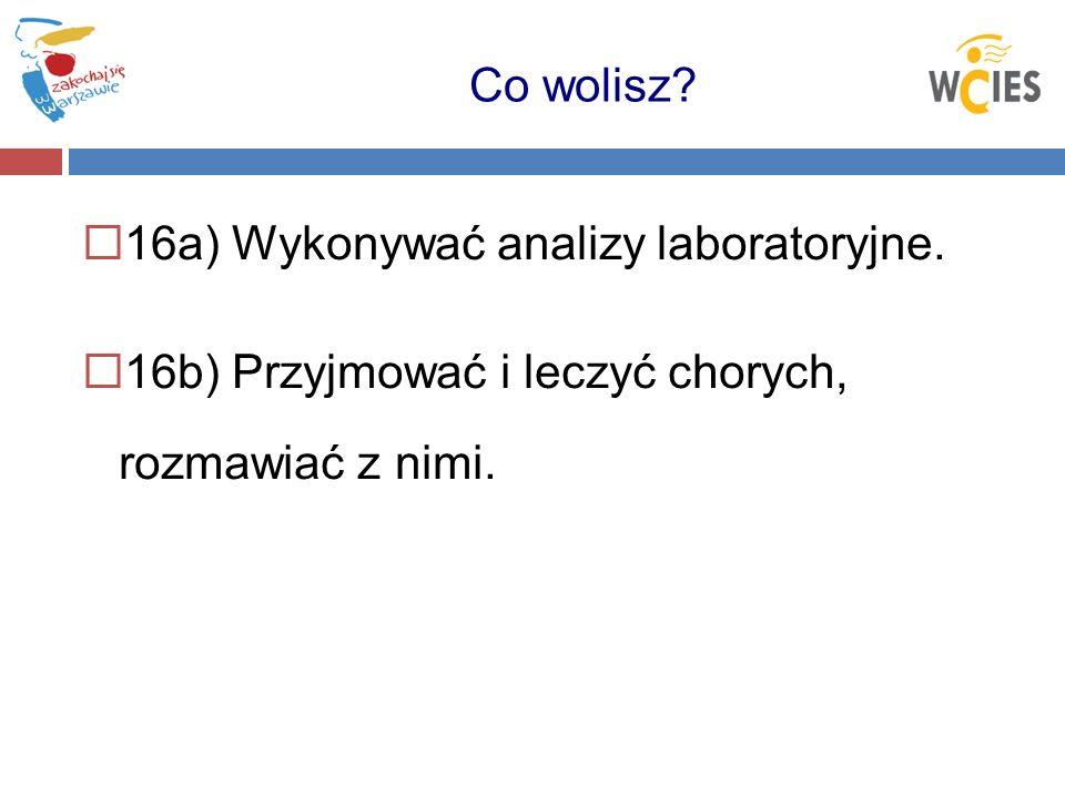 16a) Wykonywać analizy laboratoryjne. 16b) Przyjmować i leczyć chorych, rozmawiać z nimi. Co wolisz?
