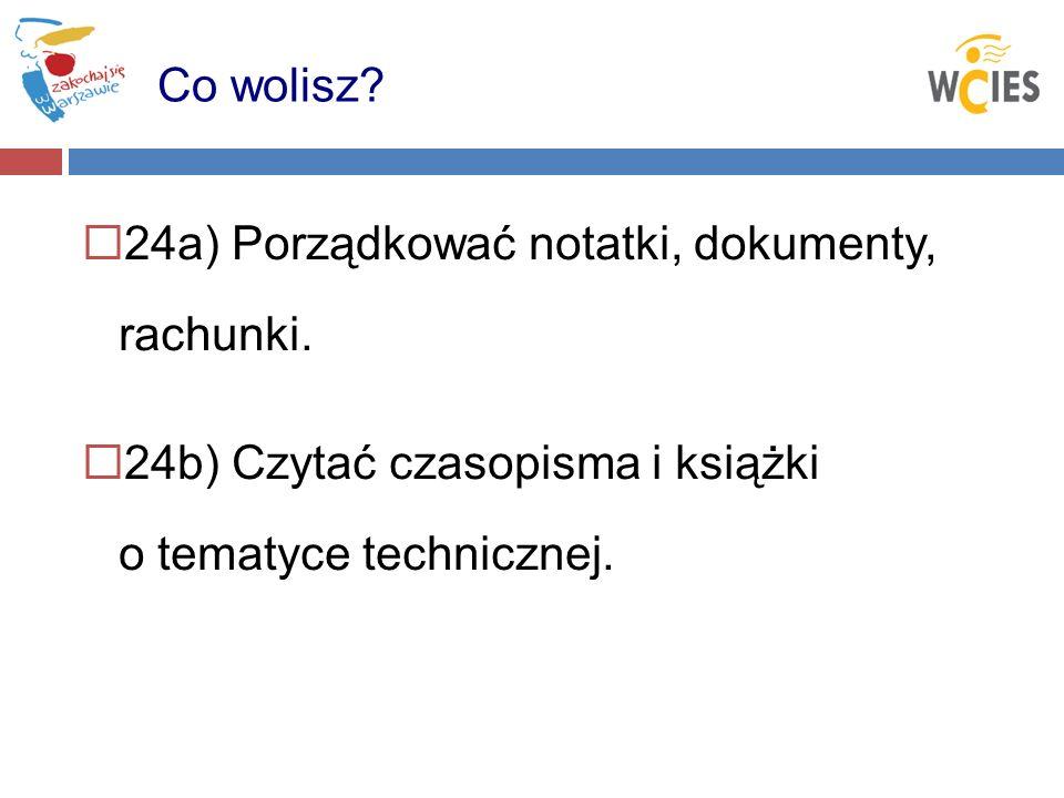 24a) Porządkować notatki, dokumenty, rachunki. 24b) Czytać czasopisma i książki o tematyce technicznej. Co wolisz?