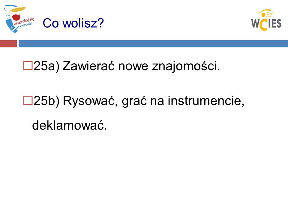 25a) Zawierać nowe znajomości. 25b) Rysować, grać na instrumencie, deklamować. Co wolisz?