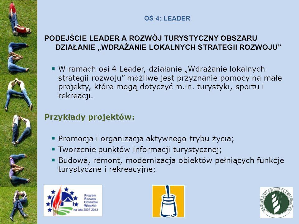 OŚ 4: LEADER PODEJŚCIE LEADER A ROZWÓJ TURYSTYCZNY OBSZARU DZIAŁANIE WDRAŻANIE LOKALNYCH STRATEGII ROZWOJU W ramach osi 4 Leader, działanie Wdrażanie lokalnych strategii rozwoju możliwe jest przyznanie pomocy na małe projekty, które mogą dotyczyć m.in.