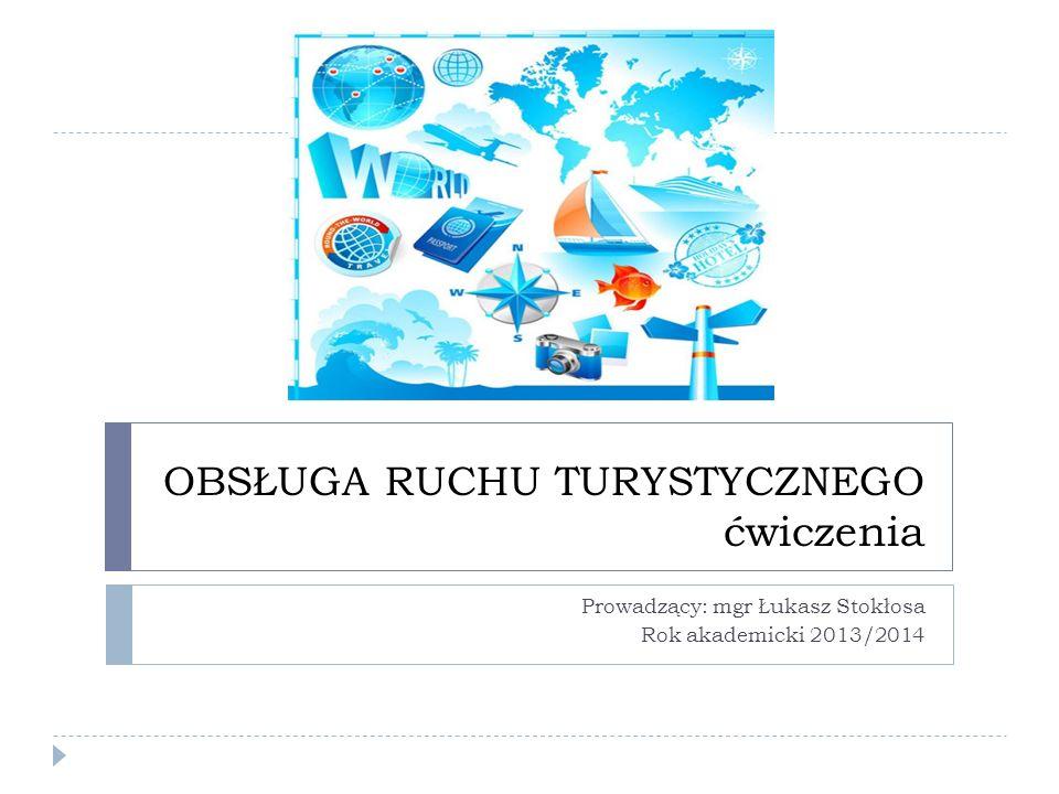 OBSŁUGA RUCHU TURYSTYCZNEGO ćwiczenia Prowadzący: mgr Łukasz Stokłosa Rok akademicki 2013/2014