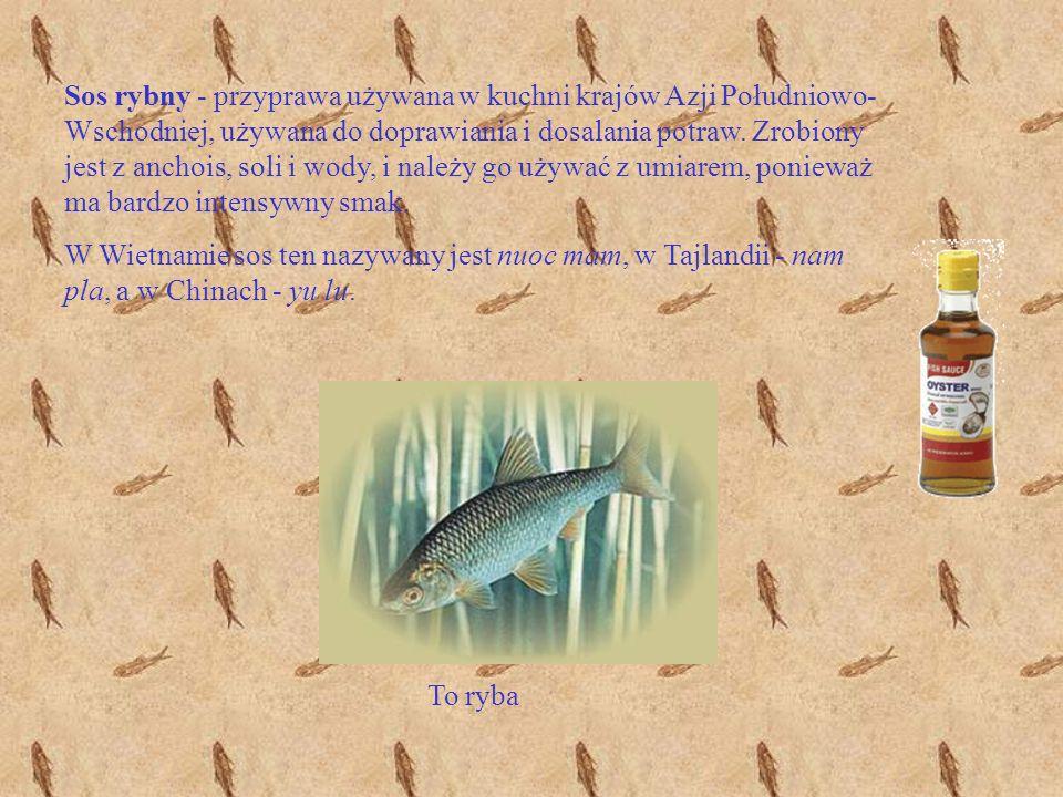 Sos rybny - przyprawa używana w kuchni krajów Azji Południowo- Wschodniej, używana do doprawiania i dosalania potraw. Zrobiony jest z anchois, soli i