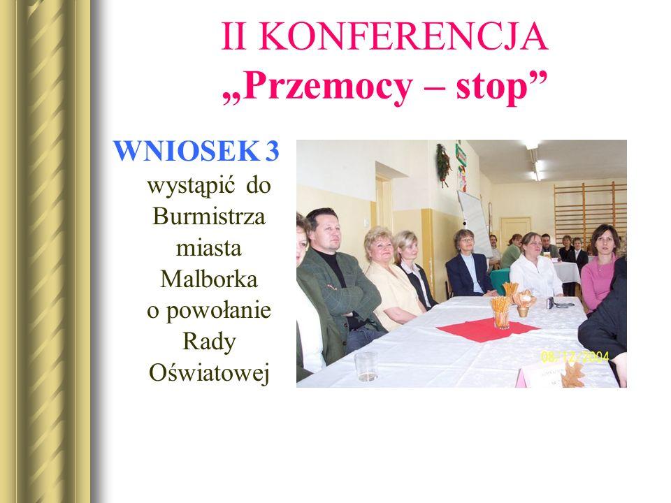 II KONFERENCJA Przemocy – stop WNIOSEK 3 wystąpić do Burmistrza miasta Malborka o powołanie Rady Oświatowej