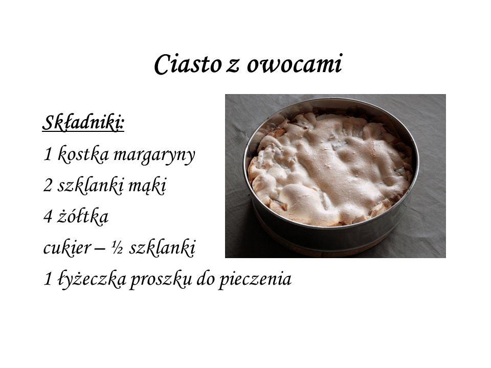 Ciasto z owocami Składniki: 1 kostka margaryny 2 szklanki mąki 4 żółtka cukier – ½ szklanki 1 łyżeczka proszku do pieczenia