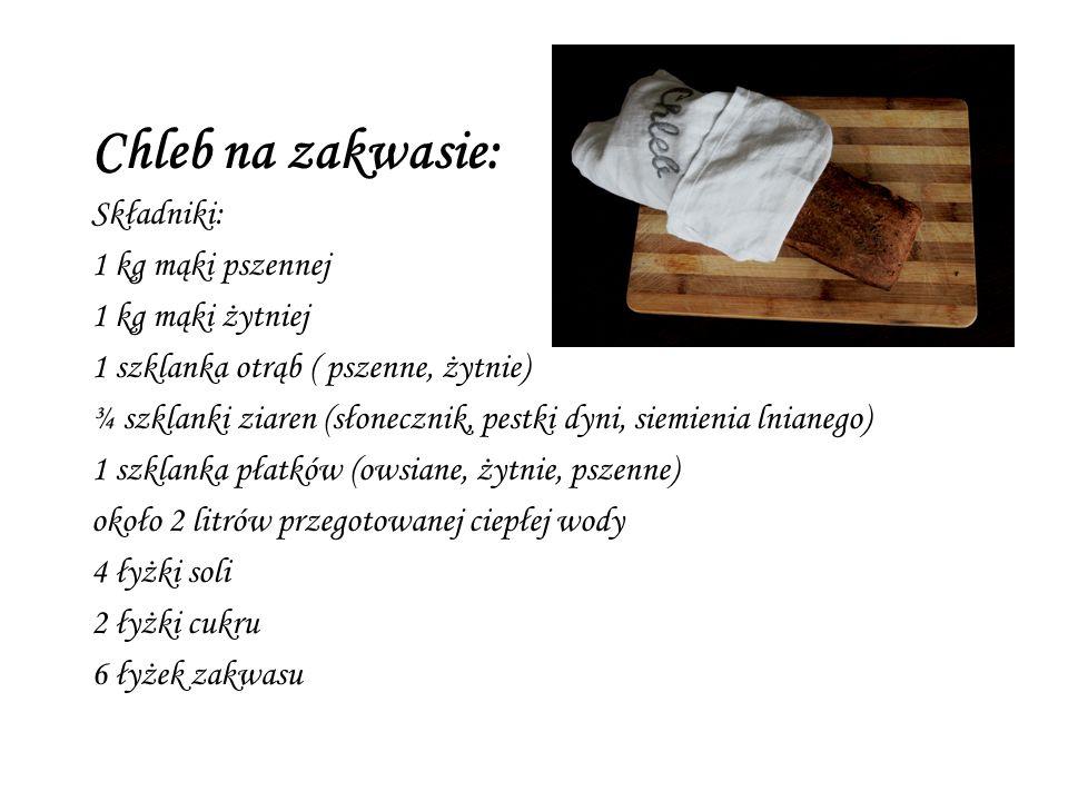 Chleb na zakwasie: Składniki: 1 kg mąki pszennej 1 kg mąki żytniej 1 szklanka otrąb ( pszenne, żytnie) ¾ szklanki ziaren (słonecznik, pestki dyni, siemienia lnianego) 1 szklanka płatków (owsiane, żytnie, pszenne) około 2 litrów przegotowanej ciepłej wody 4 łyżki soli 2 łyżki cukru 6 łyżek zakwasu
