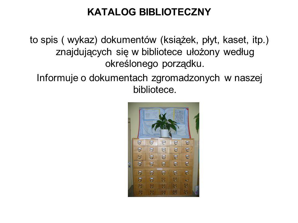 KATALOG BIBLIOTECZNY to spis ( wykaz) dokumentów (książek, płyt, kaset, itp.) znajdujących się w bibliotece ułożony według określonego porządku. Infor