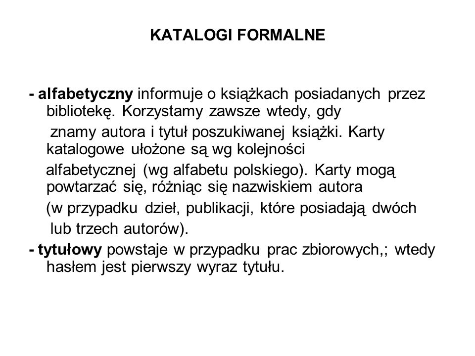 KATALOGI FORMALNE - alfabetyczny informuje o książkach posiadanych przez bibliotekę. Korzystamy zawsze wtedy, gdy znamy autora i tytuł poszukiwanej ks