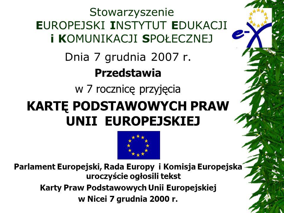 Stowarzyszenie EUROPEJSKI INSTYTUT EDUKACJI i KOMUNIKACJI SPOŁECZNEJ Dnia 7 grudnia 2007 r. Przedstawia w 7 rocznicę przyjęcia KARTĘ PODSTAWOWYCH PRAW