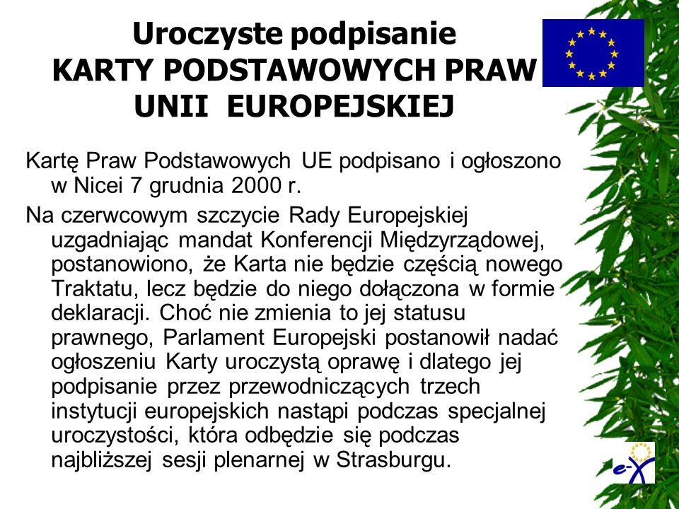 Uroczyste podpisanie KARTY PODSTAWOWYCH PRAW UNII EUROPEJSKIEJ Kartę Praw Podstawowych UE podpisano i ogłoszono w Nicei 7 grudnia 2000 r. Na czerwcowy