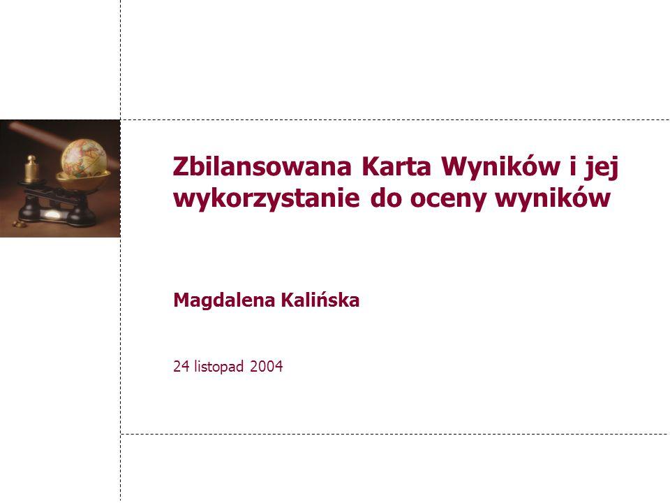 Zbilansowana Karta Wyników i jej wykorzystanie do oceny wyników Magdalena Kalińska 24 listopad 2004