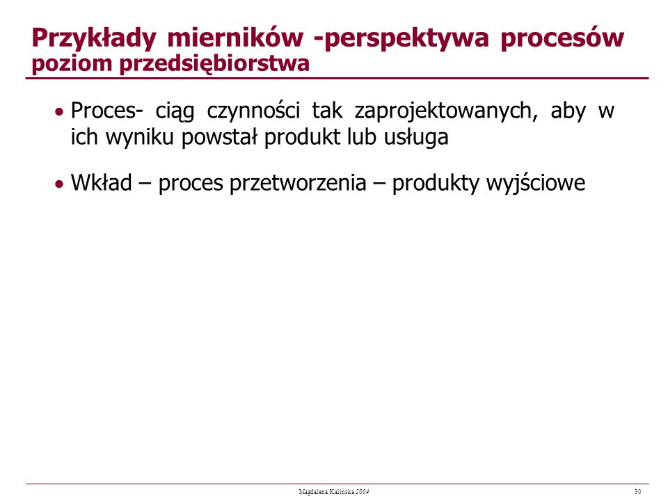 30 Magdalena Kalińska 2004 Przykłady mierników -perspektywa procesów poziom przedsiębiorstwa Proces- ciąg czynności tak zaprojektowanych, aby w ich wy